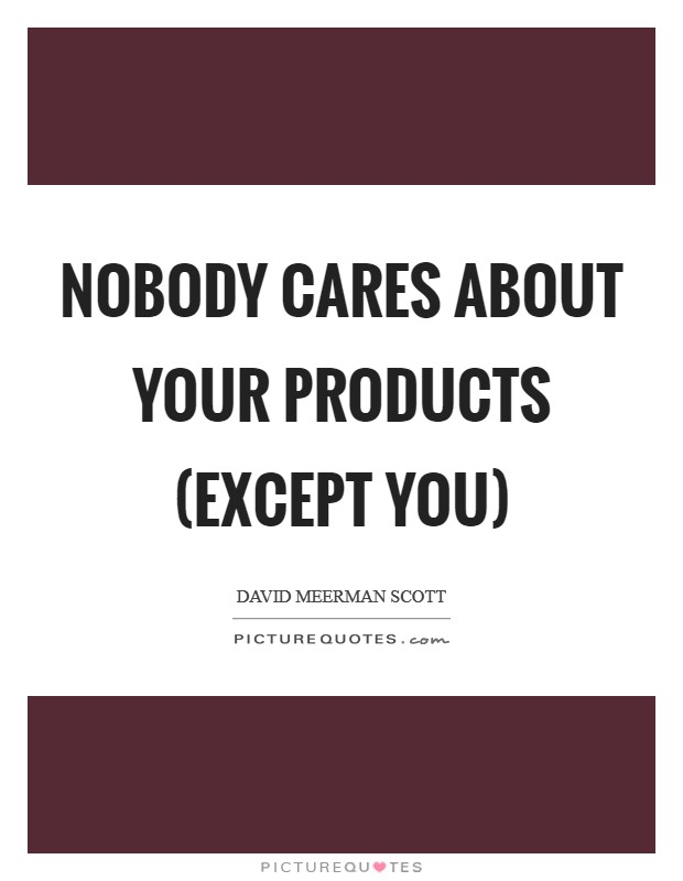 Nobody cares about your products (except you) Picture Quote #1