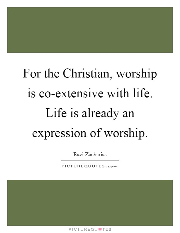 For the Christian, worship is co-extensive with life. Life is already an expression of worship Picture Quote #1