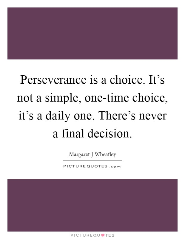 Perseverance is a choice. It's not a simple, one-time choice, it's a daily one. There's never a final decision Picture Quote #1