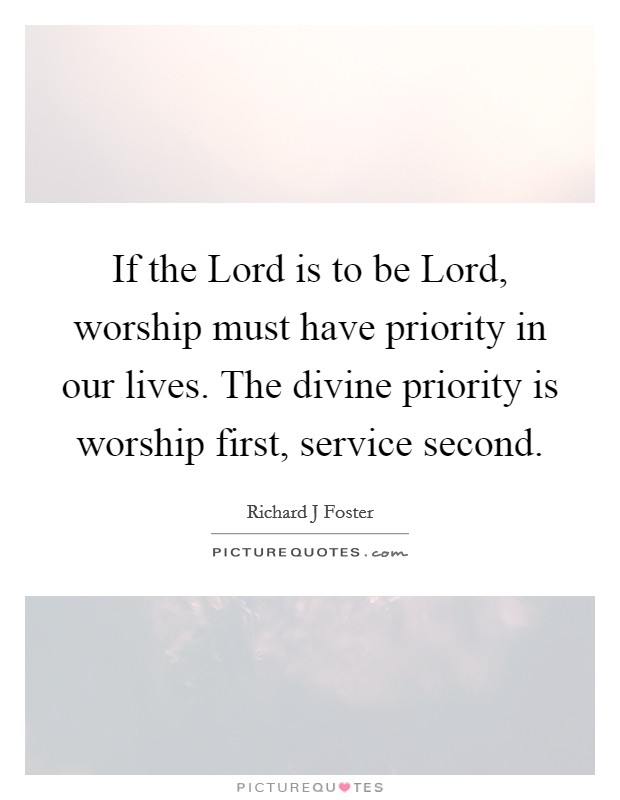 If the Lord is to be Lord, worship must have priority in our lives. The divine priority is worship first, service second Picture Quote #1