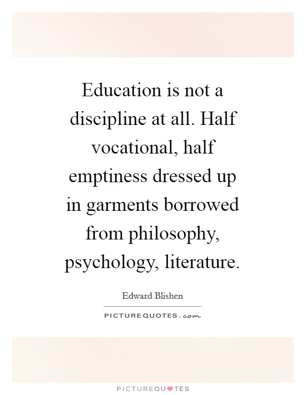 Education is not a discipline at all. Half vocational, half emptiness dressed up in garments borrowed from philosophy, psychology, literature Picture Quote #1