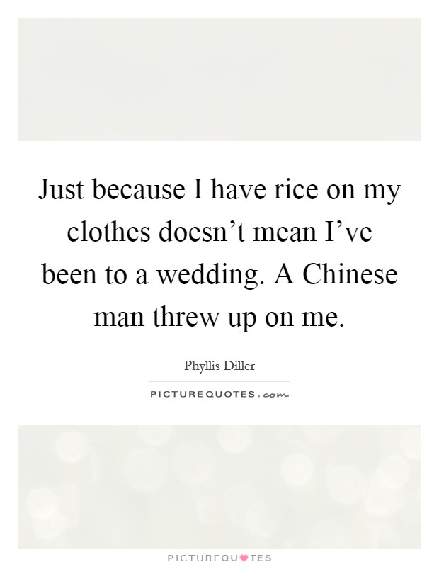 Just because I have rice on my clothes doesn't mean I've been to a wedding. A Chinese man threw up on me Picture Quote #1
