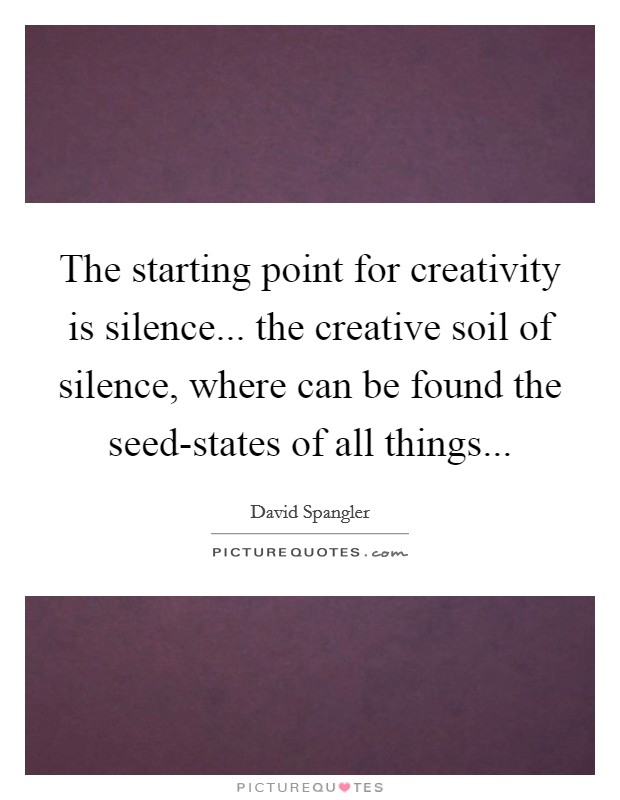 The starting point for creativity is silence... the creative soil of silence, where can be found the seed-states of all things Picture Quote #1