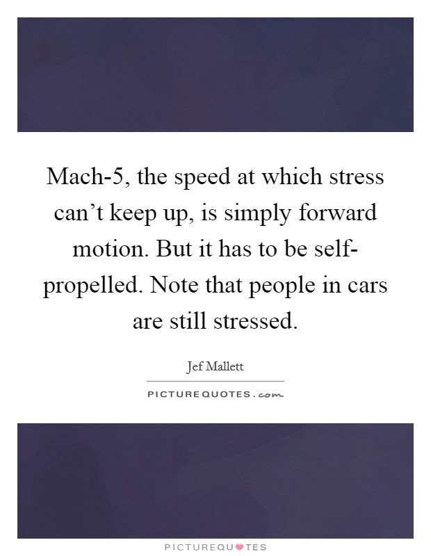 Mach-5, the speed at which stress can't keep up, is simply forward motion. But it has to be self- propelled. Note that people in cars are still stressed Picture Quote #1
