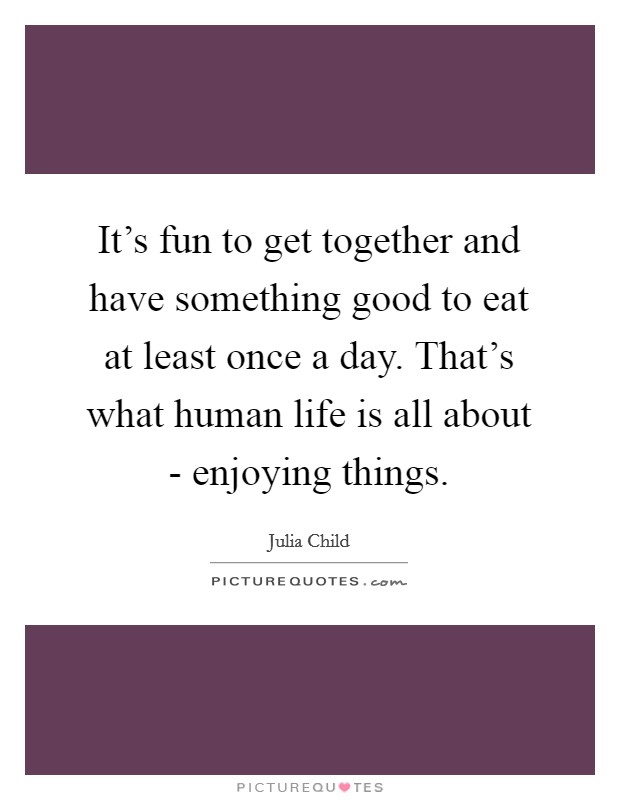 It's fun to get together and have something good to eat at least once a day. That's what human life is all about - enjoying things Picture Quote #1