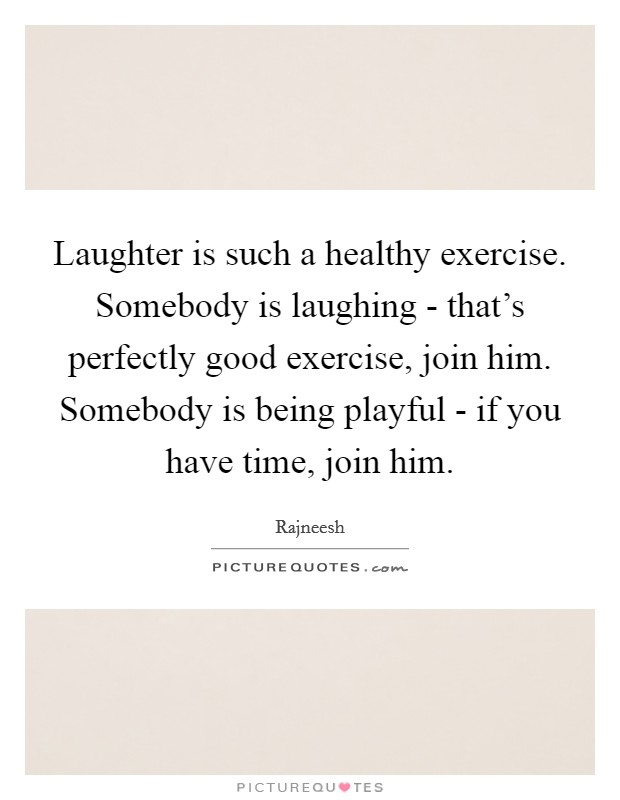 Laughter is such a healthy exercise. Somebody is laughing - that's perfectly good exercise, join him. Somebody is being playful - if you have time, join him Picture Quote #1