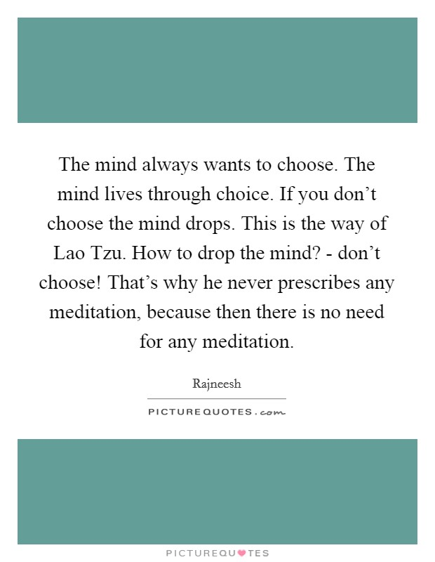The mind always wants to choose. The mind lives through choice. If you don't choose the mind drops. This is the way of Lao Tzu. How to drop the mind? - don't choose! That's why he never prescribes any meditation, because then there is no need for any meditation Picture Quote #1