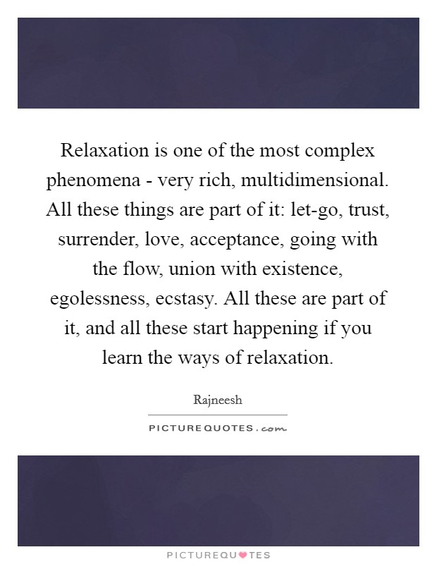 Relaxation is one of the most complex phenomena - very rich, multidimensional. All these things are part of it: let-go, trust, surrender, love, acceptance, going with the flow, union with existence, egolessness, ecstasy. All these are part of it, and all these start happening if you learn the ways of relaxation Picture Quote #1