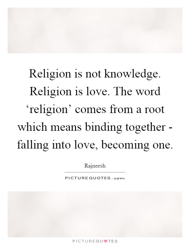 Religion is not knowledge. Religion is love. The word 'religion' comes from a root which means binding together - falling into love, becoming one Picture Quote #1