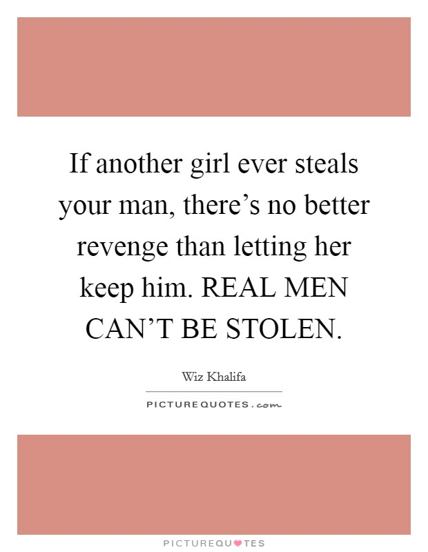 If another girl ever steals your man, there's no better revenge than letting her keep him. REAL MEN CAN'T BE STOLEN Picture Quote #1