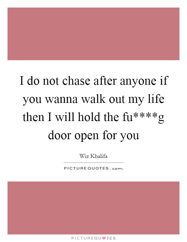 I do not chase after anyone if you wanna walk out my life then I will hold the fu****g door open for you Picture Quote #1