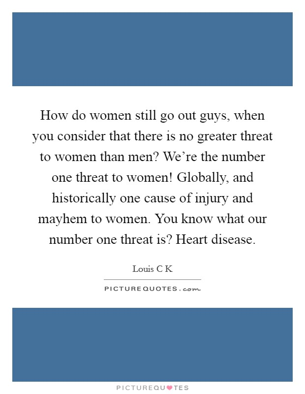 How do women still go out guys, when you consider that there is no greater threat to women than men? We're the number one threat to women! Globally, and historically one cause of injury and mayhem to women. You know what our number one threat is? Heart disease Picture Quote #1