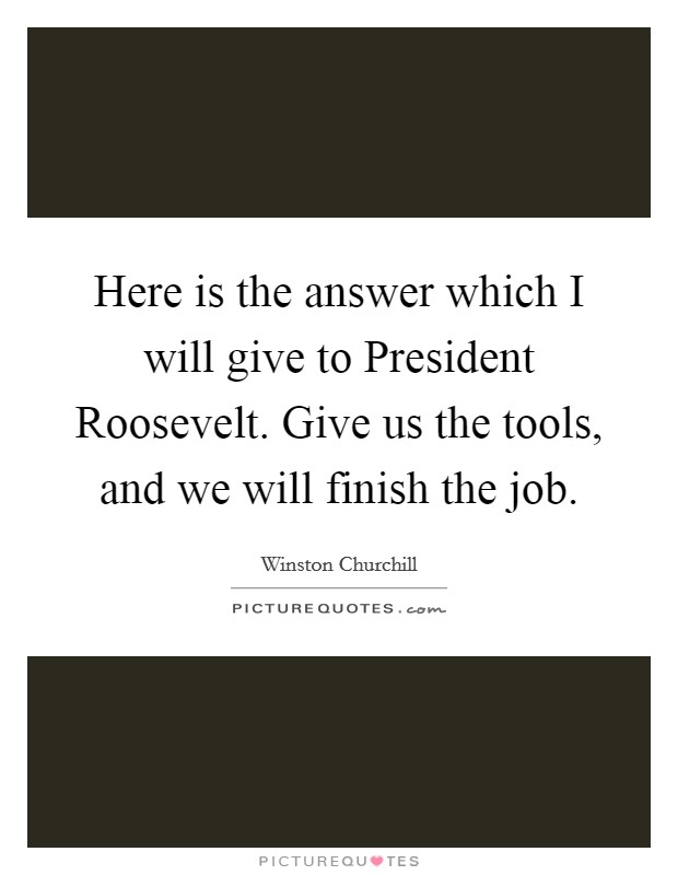 Here is the answer which I will give to President Roosevelt. Give us the tools, and we will finish the job Picture Quote #1