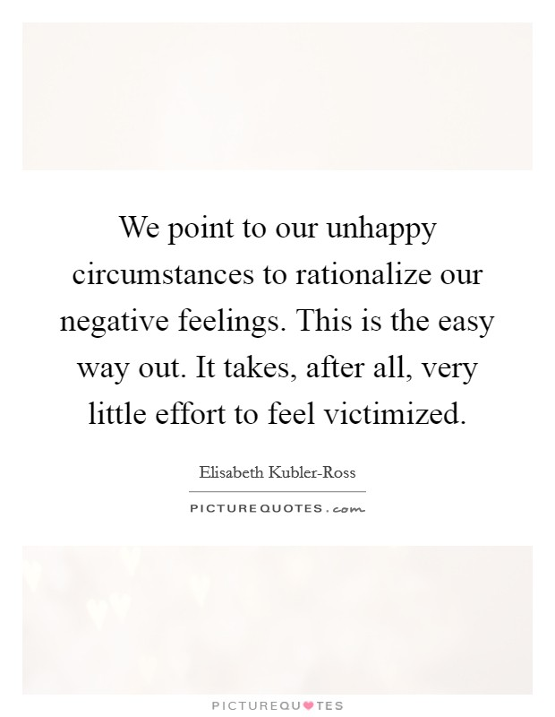 We point to our unhappy circumstances to rationalize our negative feelings. This is the easy way out. It takes, after all, very little effort to feel victimized Picture Quote #1