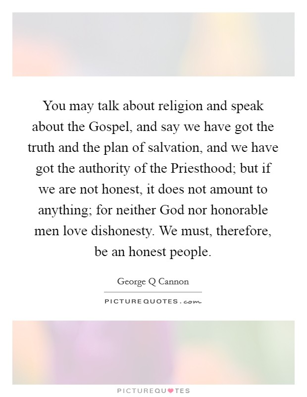 You may talk about religion and speak about the Gospel, and say we have got the truth and the plan of salvation, and we have got the authority of the Priesthood; but if we are not honest, it does not amount to anything; for neither God nor honorable men love dishonesty. We must, therefore, be an honest people Picture Quote #1