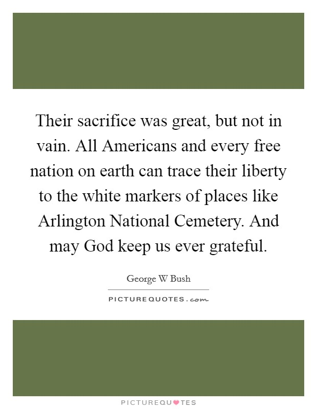 Their sacrifice was great, but not in vain. All Americans and every free nation on earth can trace their liberty to the white markers of places like Arlington National Cemetery. And may God keep us ever grateful Picture Quote #1