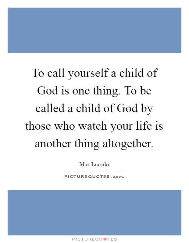 To call yourself a child of God is one thing. To be called a child of God by those who watch your life is another thing altogether Picture Quote #1