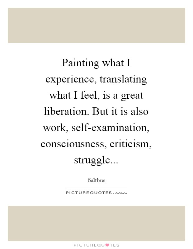 Painting what I experience, translating what I feel, is a great liberation. But it is also work, self-examination, consciousness, criticism, struggle Picture Quote #1