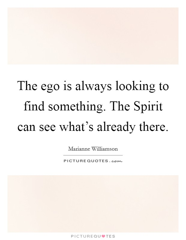 The ego is always looking to find something. The Spirit can see what's already there Picture Quote #1
