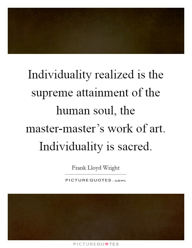 Individuality realized is the supreme attainment of the human soul, the master-master's work of art. Individuality is sacred Picture Quote #1