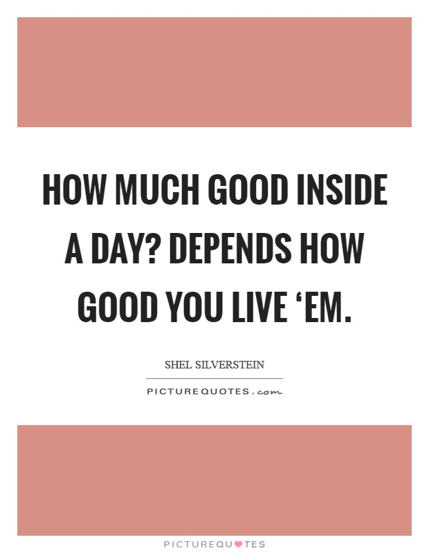 How much good inside a day? Depends how good you live 'em Picture Quote #1