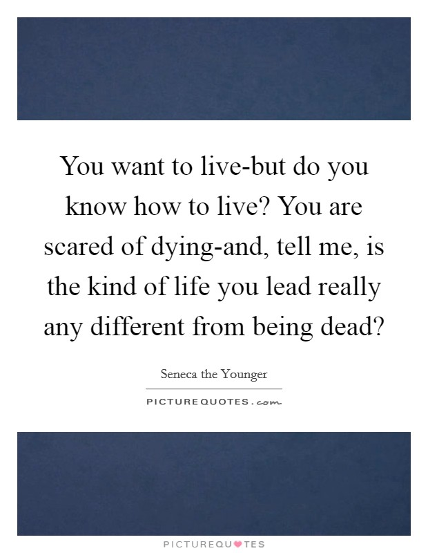 You want to live-but do you know how to live? You are scared of dying-and, tell me, is the kind of life you lead really any different from being dead? Picture Quote #1