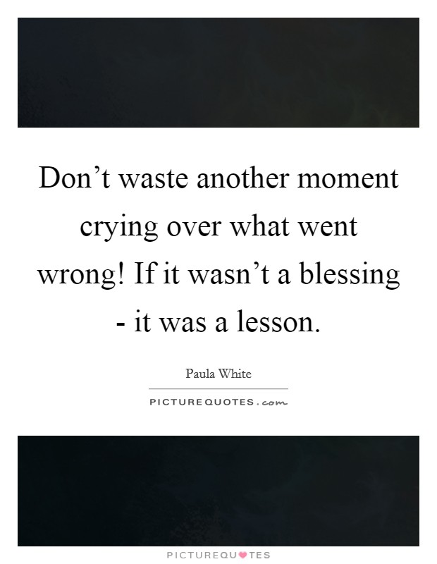 Don't waste another moment crying over what went wrong! If it wasn't a blessing - it was a lesson Picture Quote #1