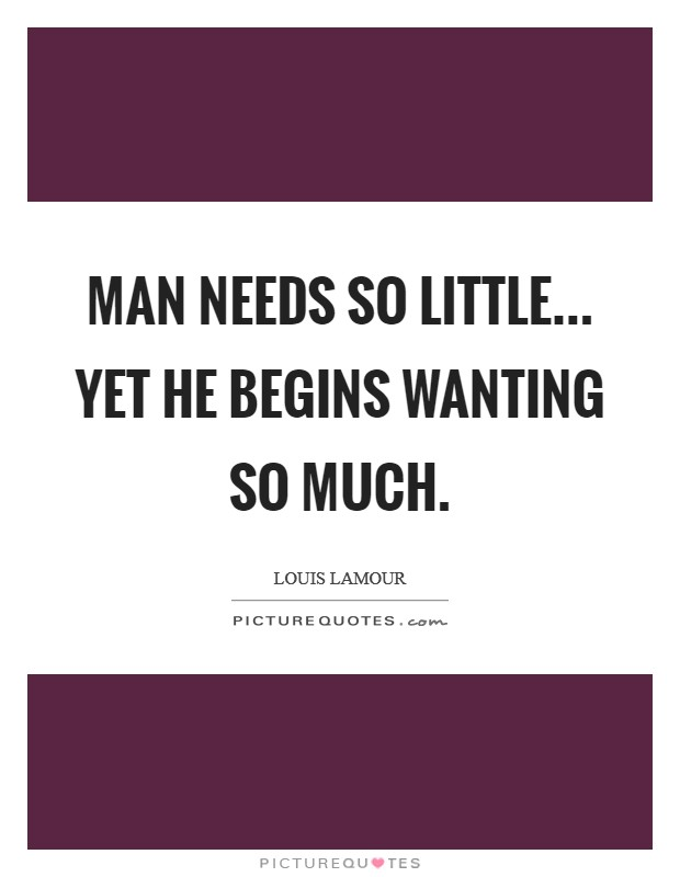Man needs so little... yet he begins wanting so much Picture Quote #1