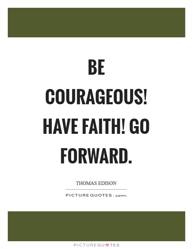 Be courageous! Have faith! Go forward Picture Quote #1