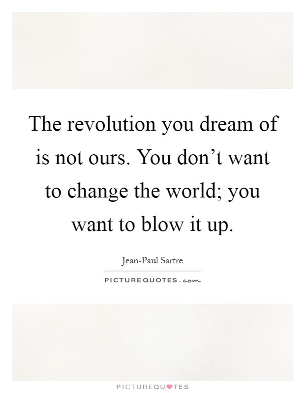 The revolution you dream of is not ours. You don't want to change the world; you want to blow it up Picture Quote #1