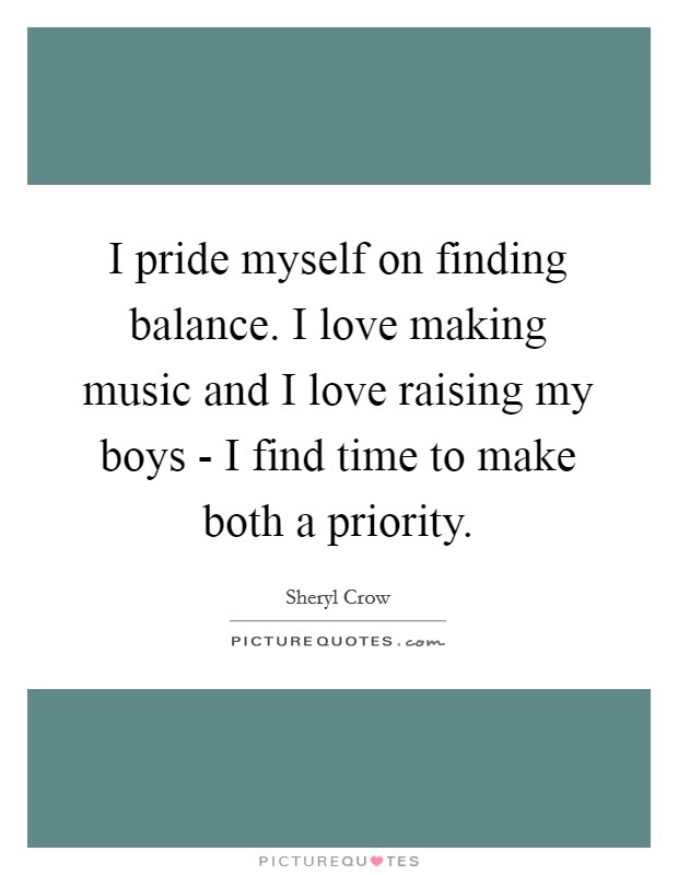 I pride myself on finding balance. I love making music and I love raising my boys - I find time to make both a priority Picture Quote #1