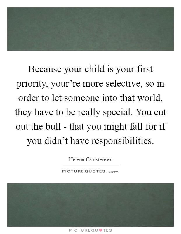 Because your child is your first priority, your're more selective, so in order to let someone into that world, they have to be really special. You cut out the bull - that you might fall for if you didn't have responsibilities Picture Quote #1
