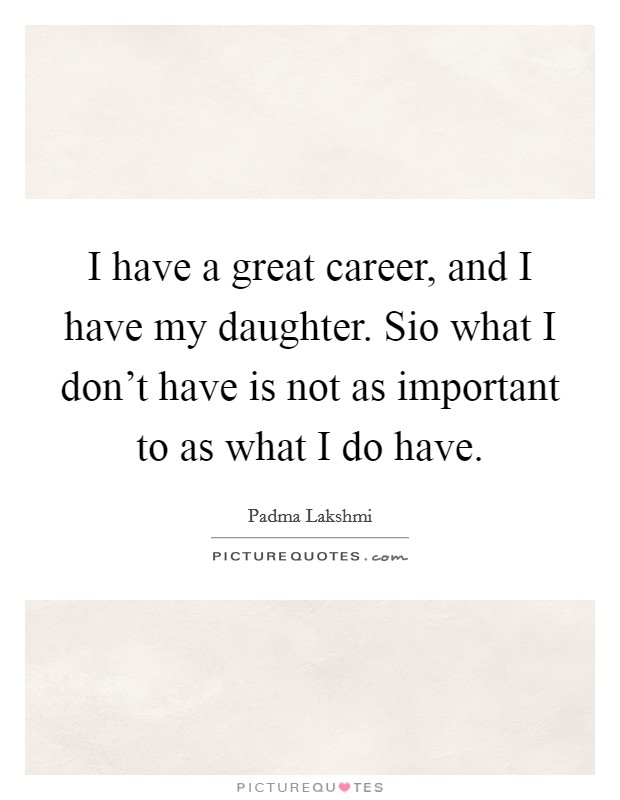 I have a great career, and I have my daughter. Sio what I don't have is not as important to as what I do have Picture Quote #1