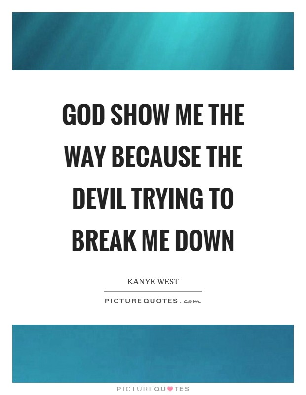 God show me the way because the Devil trying to break me down Picture Quote #1