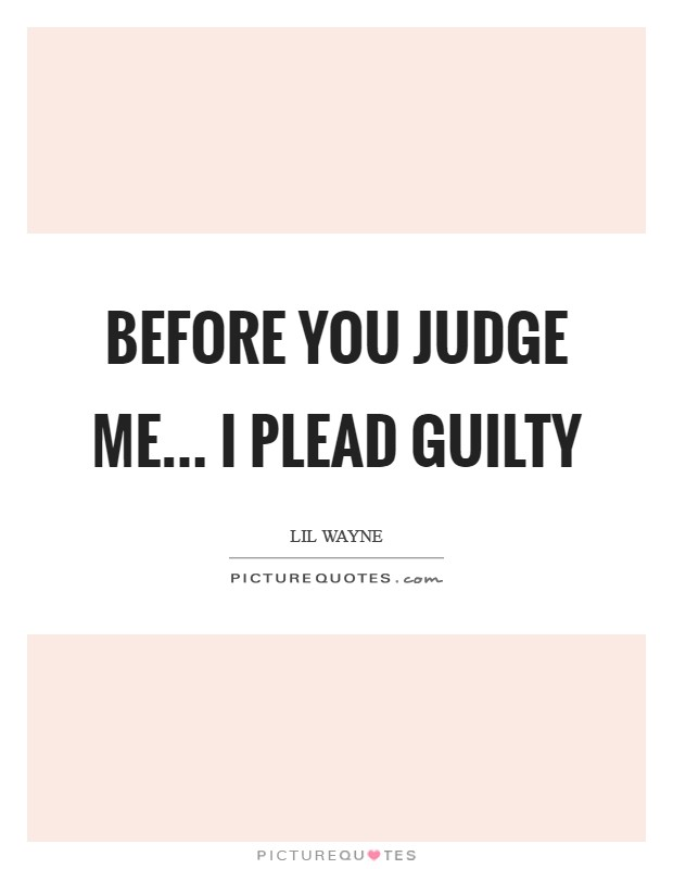 Before you judge me... I plead guilty Picture Quote #1