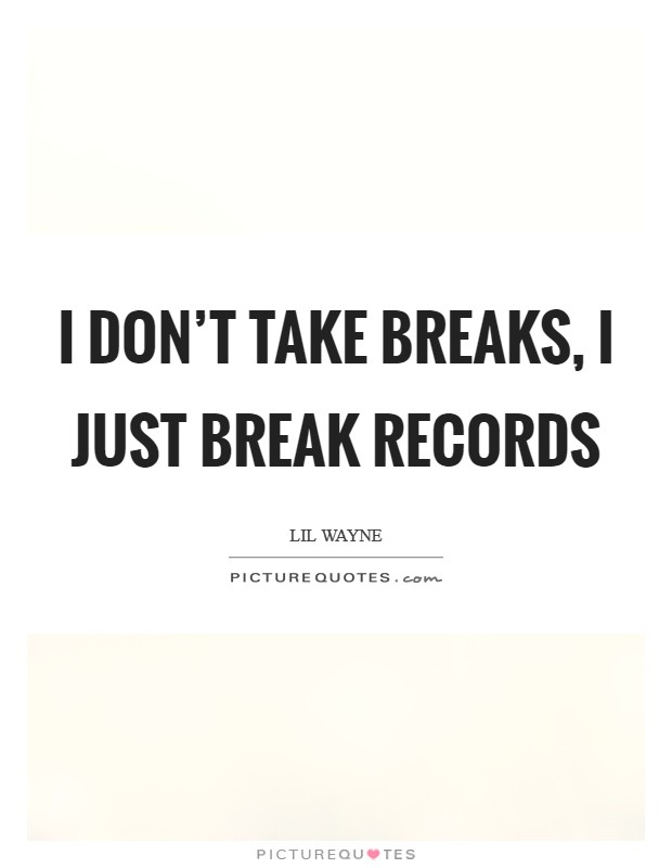 I don't take breaks, I just break records Picture Quote #1