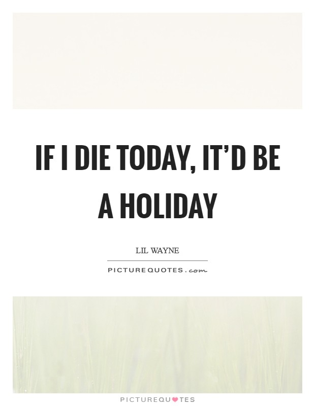 If I die today, it'd be a holiday Picture Quote #1