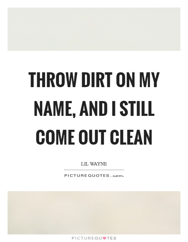 Throw dirt on my name, and I still come out clean Picture Quote #1