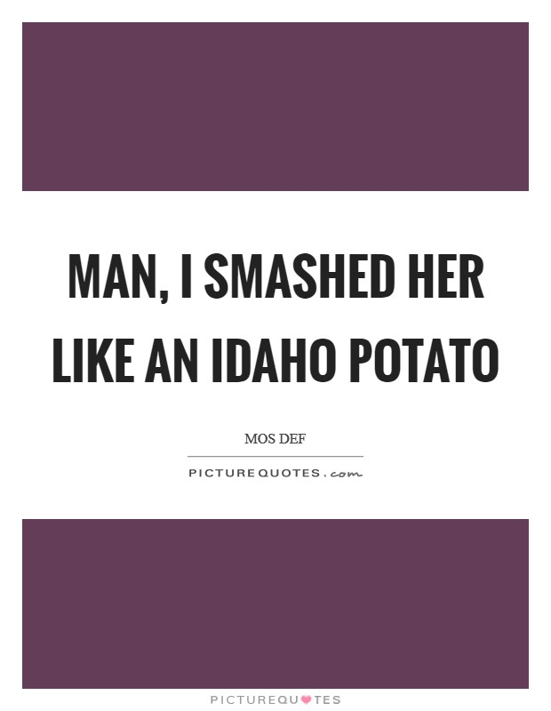 Man, I smashed her like an Idaho Potato Picture Quote #1