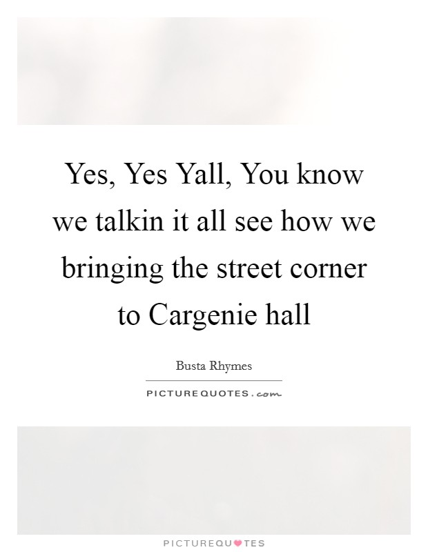 Yes, Yes Yall, You know we talkin it all see how we bringing the street corner to Cargenie hall Picture Quote #1