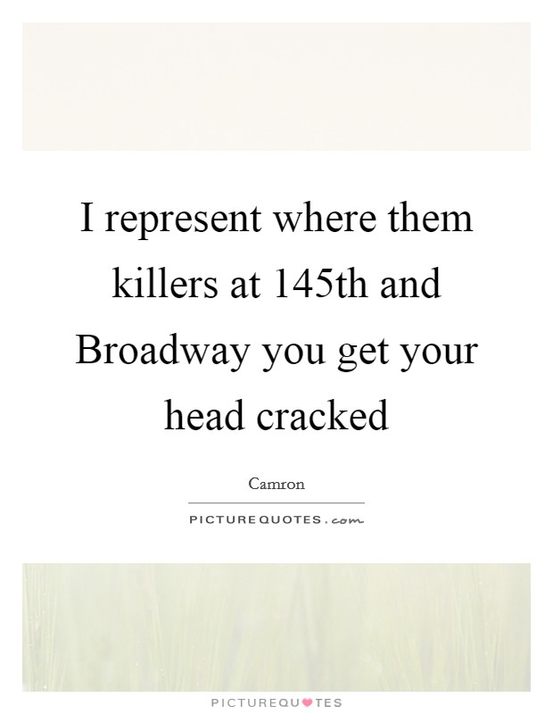 I represent where them killers at 145th and Broadway you get your head cracked Picture Quote #1