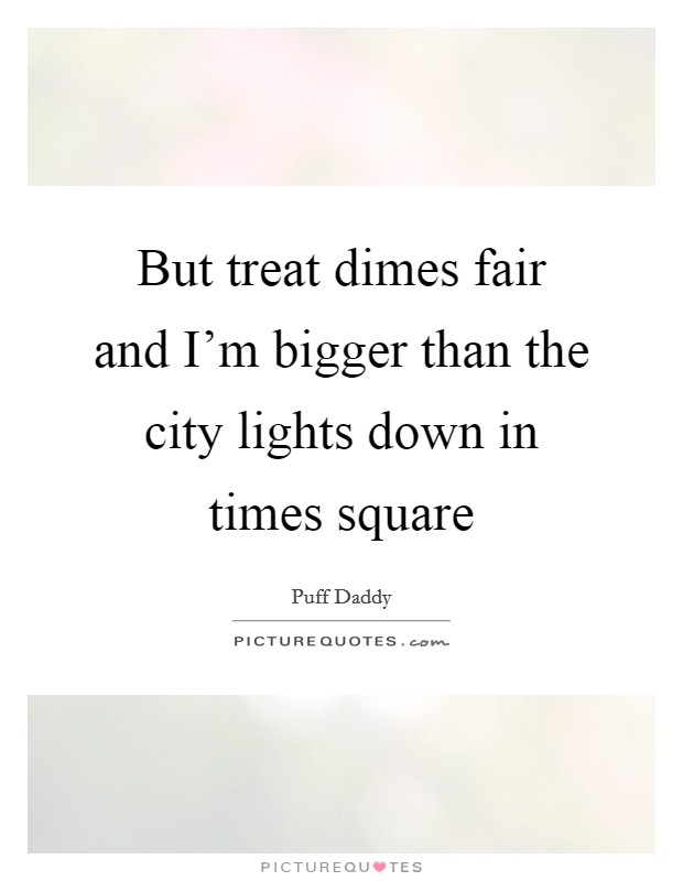 But treat dimes fair and I'm bigger than the city lights down in times square Picture Quote #1