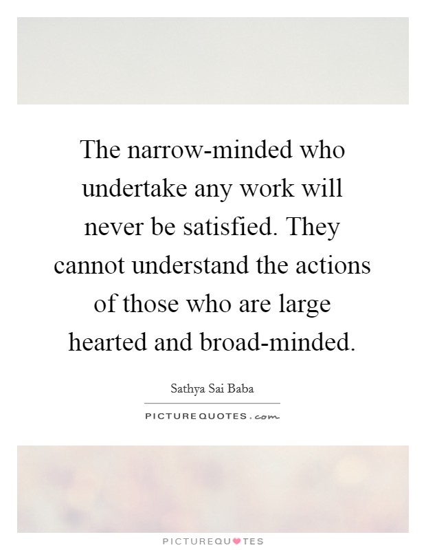 The narrow-minded who undertake any work will never be satisfied. They cannot understand the actions of those who are large hearted and broad-minded Picture Quote #1