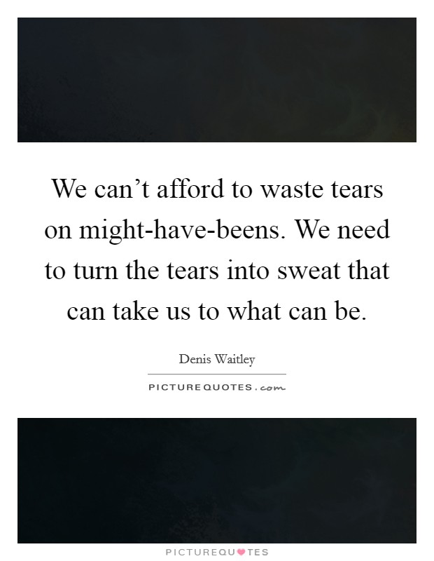 We can't afford to waste tears on might-have-beens. We need to turn the tears into sweat that can take us to what can be Picture Quote #1