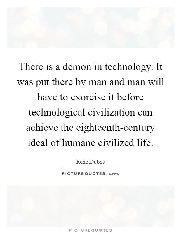 There is a demon in technology. It was put there by man and man will have to exorcise it before technological civilization can achieve the eighteenth-century ideal of humane civilized life Picture Quote #1