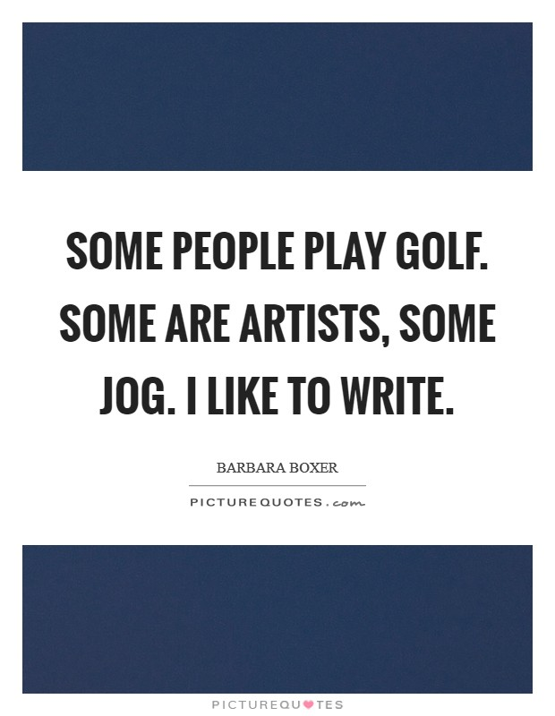 Some people play golf. Some are artists, Some jog. I like to write Picture Quote #1