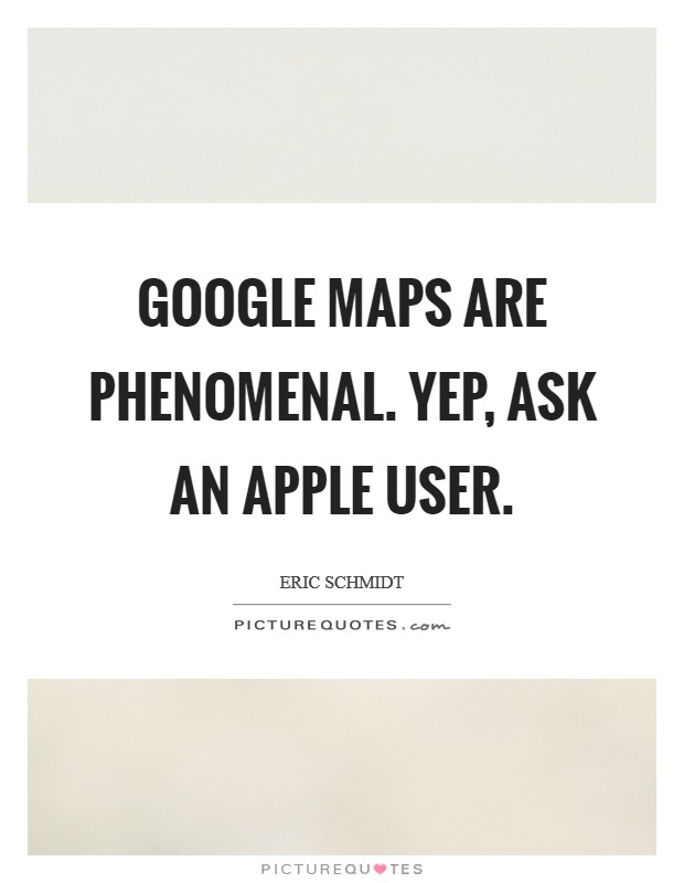 Google Maps are phenomenal. Yep, ask an Apple user Picture Quote #1