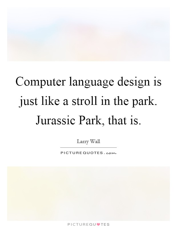 Computer language design is just like a stroll in the park. Jurassic Park, that is Picture Quote #1