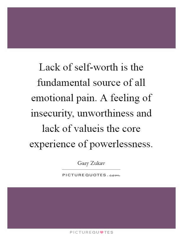 Lack of self-worth is the fundamental source of all emotional pain. A feeling of insecurity, unworthiness and lack of valueis the core experience of powerlessness Picture Quote #1