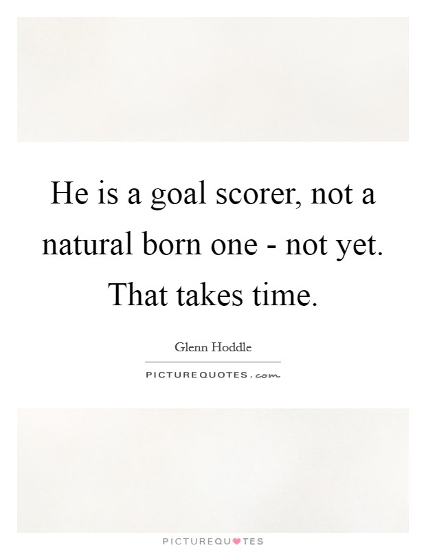 He is a goal scorer, not a natural born one - not yet. That takes time Picture Quote #1